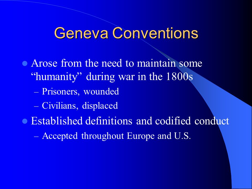 Geneva Conventions Arose from the need to maintain some humanity during war in the 1800s. Prisoners, wounded.
