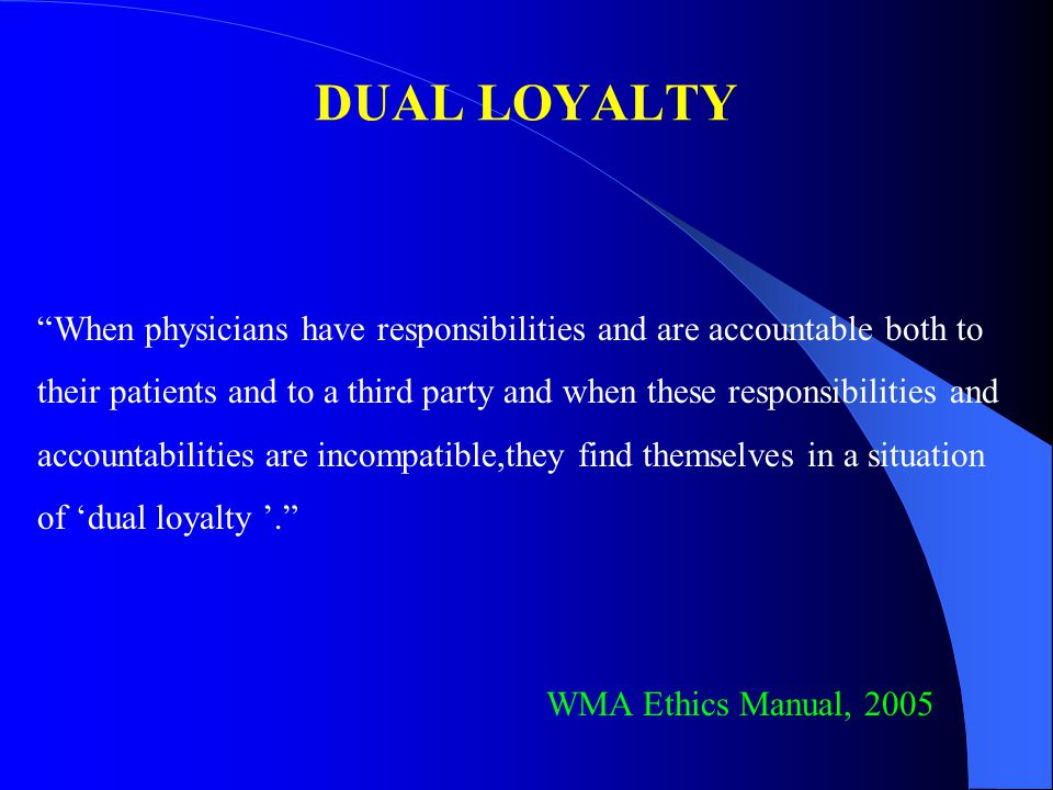 DUAL LOYALTY When physicians have responsibilities and are accountable both to.