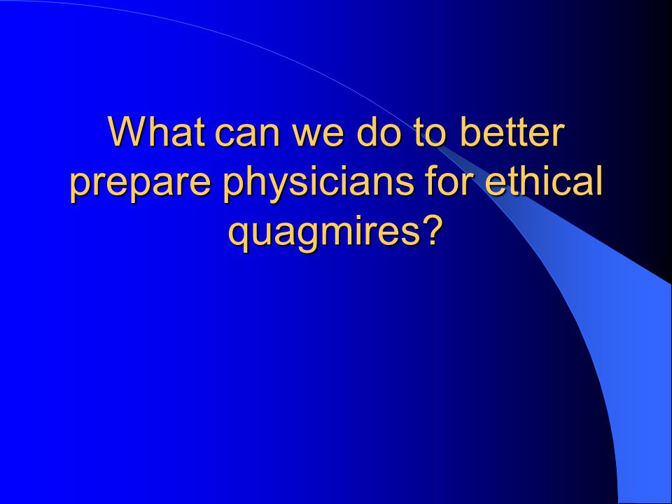 What can we do to better prepare physicians for ethical quagmires