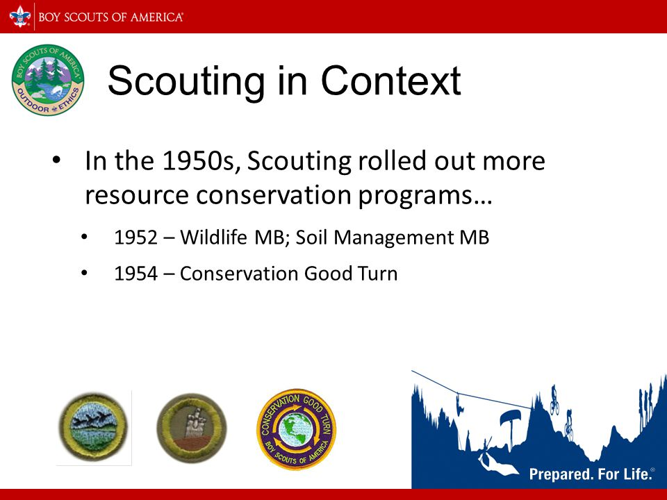 Scouting in Context In the 1950s, Scouting rolled out more resource conservation programs… 1952 – Wildlife MB; Soil Management MB.