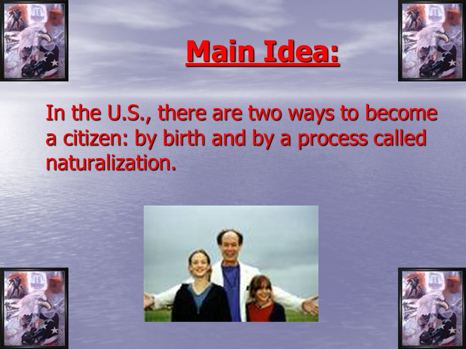Main Idea: In the U.S., there are two ways to become a citizen: by birth and by a process called naturalization.