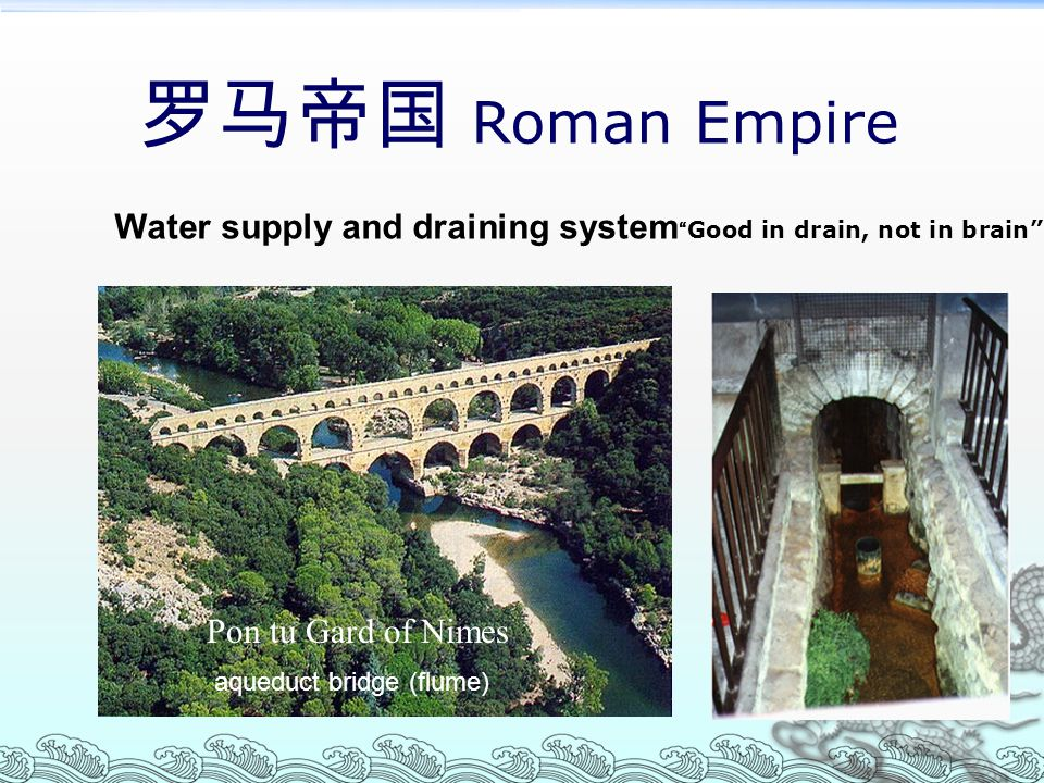 罗马帝国 Roman Empire Water supply and draining system Good in drain, not in brain Pon tu Gard of Nimes.