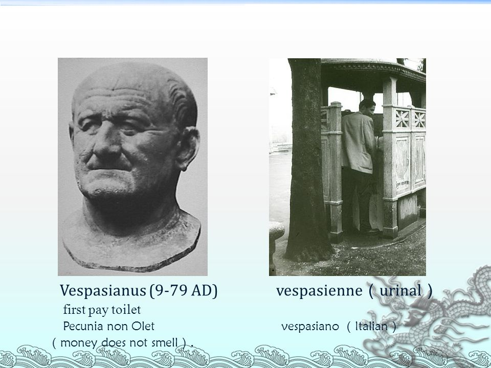 Vespasianus (9-79 AD) vespasienne(urinal) first pay toilet Pecunia non Olet vespasiano (Italian) (money does not smell).