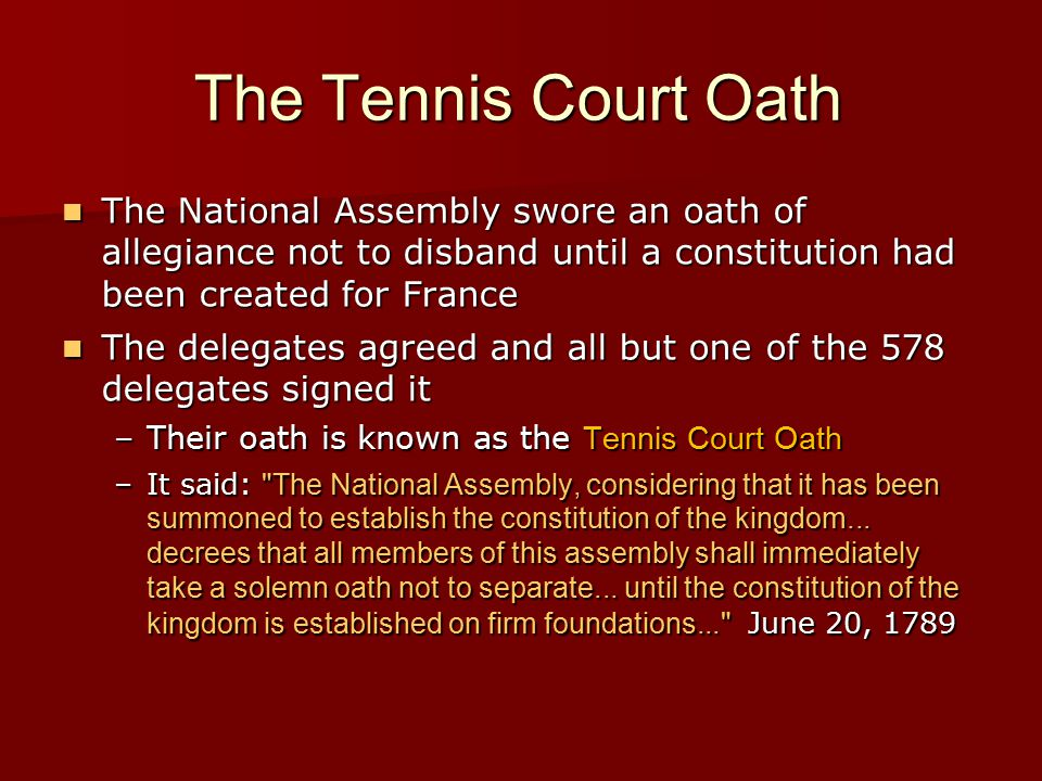 The Tennis Court Oath The National Assembly swore an oath of allegiance not to disband until a constitution had been created for France