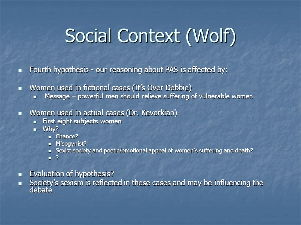 Social Context (Wolf) Fourth hypothesis - our reasoning about PAS is affected by: Women used in fictional cases (It's Over Debbie)