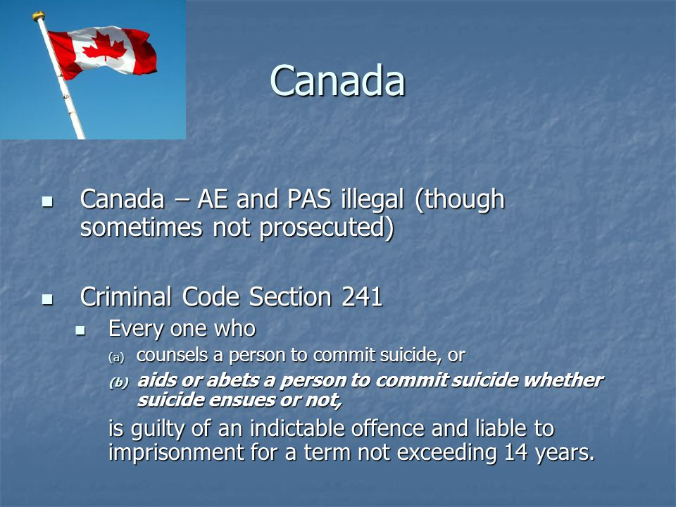 Canada Canada – AE and PAS illegal (though sometimes not prosecuted)