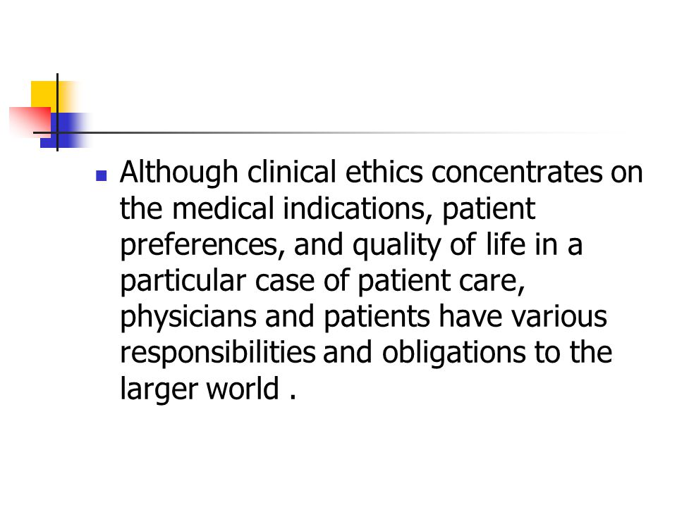 Although clinical ethics concentrates on the medical indications, patient preferences, and quality of life in a particular case of patient care, physicians and patients have various responsibilities and obligations to the larger world .
