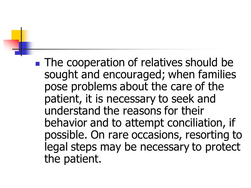 The cooperation of relatives should be sought and encouraged; when families pose problems about the care of the patient, it is necessary to seek and understand the reasons for their behavior and to attempt conciliation, if possible.