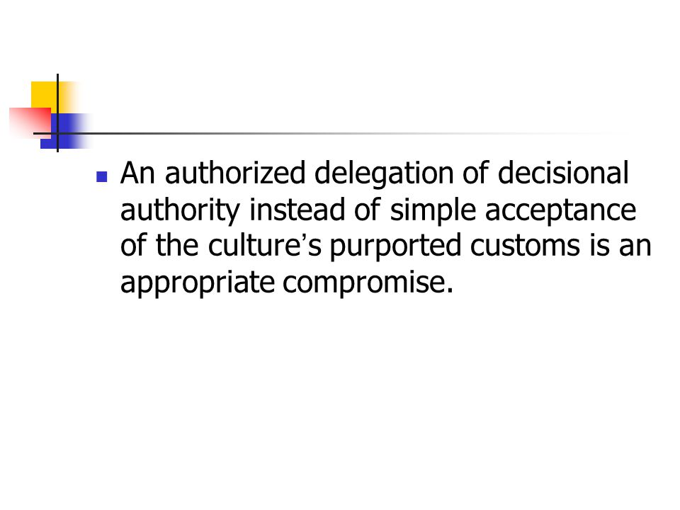 An authorized delegation of decisional authority instead of simple acceptance of the culture's purported customs is an appropriate compromise.