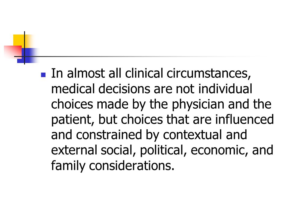 In almost all clinical circumstances, medical decisions are not individual choices made by the physician and the patient, but choices that are influenced and constrained by contextual and external social, political, economic, and family considerations.
