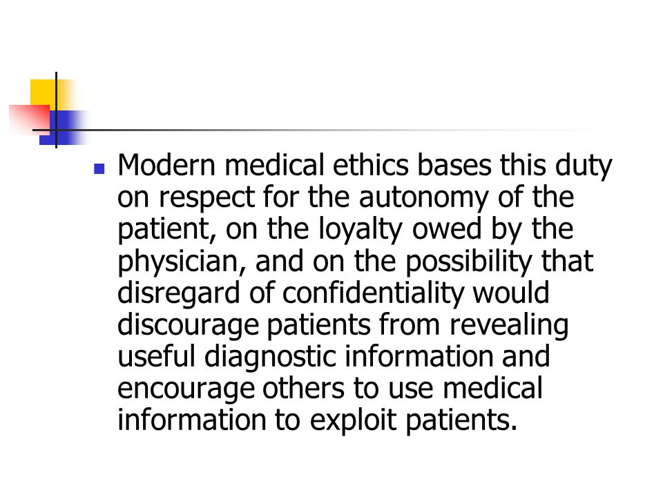 Modern medical ethics bases this duty on respect for the autonomy of the patient, on the loyalty owed by the physician, and on the possibility that disregard of confidentiality would discourage patients from revealing useful diagnostic information and encourage others to use medical information to exploit patients.