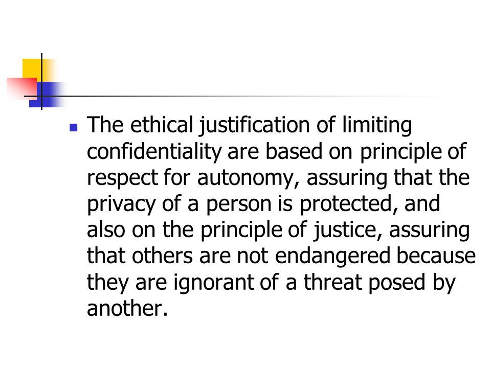 The ethical justification of limiting confidentiality are based on principle of respect for autonomy, assuring that the privacy of a person is protected, and also on the principle of justice, assuring that others are not endangered because they are ignorant of a threat posed by another.