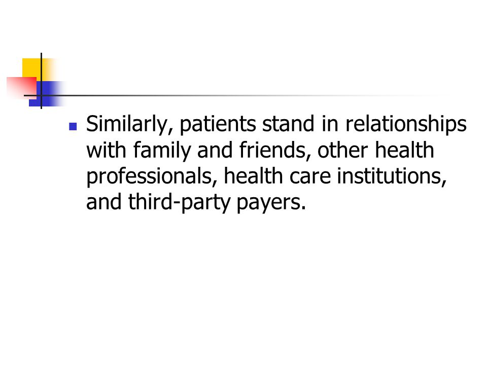 Similarly, patients stand in relationships with family and friends, other health professionals, health care institutions, and third-party payers.