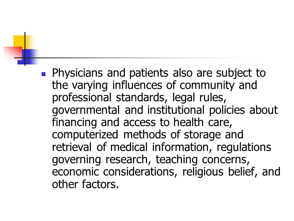 Physicians and patients also are subject to the varying influences of community and professional standards, legal rules, governmental and institutional policies about financing and access to health care, computerized methods of storage and retrieval of medical information, regulations governing research, teaching concerns, economic considerations, religious belief, and other factors.