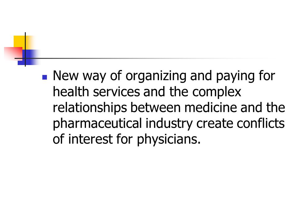 New way of organizing and paying for health services and the complex relationships between medicine and the pharmaceutical industry create conflicts of interest for physicians.
