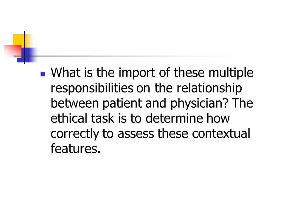What is the import of these multiple responsibilities on the relationship between patient and physician.