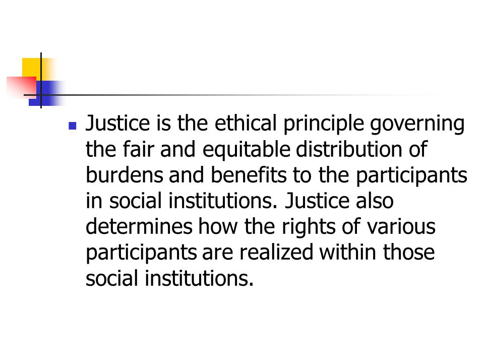 Justice is the ethical principle governing the fair and equitable distribution of burdens and benefits to the participants in social institutions.