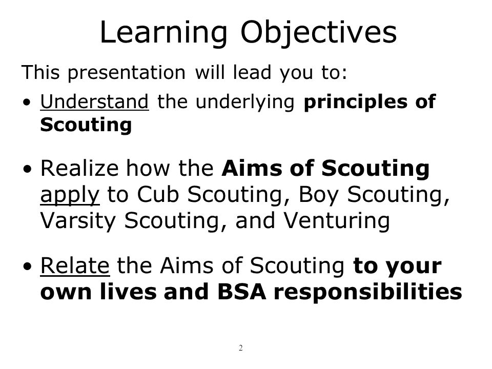 Learning Objectives This presentation will lead you to: Understand the underlying principles of Scouting.