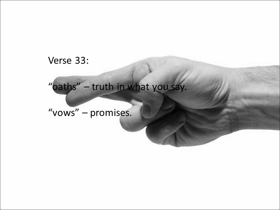 Verse 33: oaths – truth in what you say. vows – promises.