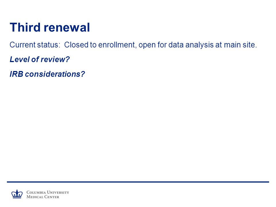 Third renewal Current status: Closed to enrollment, open for data analysis at main site. Level of review