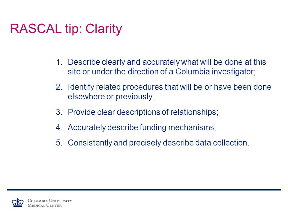 RASCAL tip: Clarity Describe clearly and accurately what will be done at this site or under the direction of a Columbia investigator;
