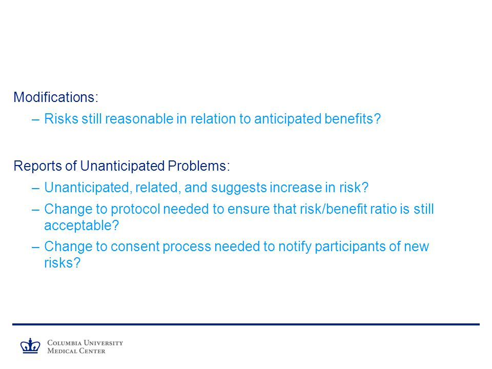 Modifications: Risks still reasonable in relation to anticipated benefits Reports of Unanticipated Problems: