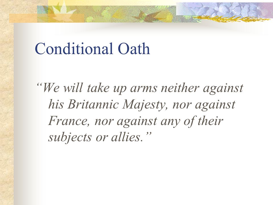 Conditional Oath We will take up arms neither against his Britannic Majesty, nor against France, nor against any of their subjects or allies.