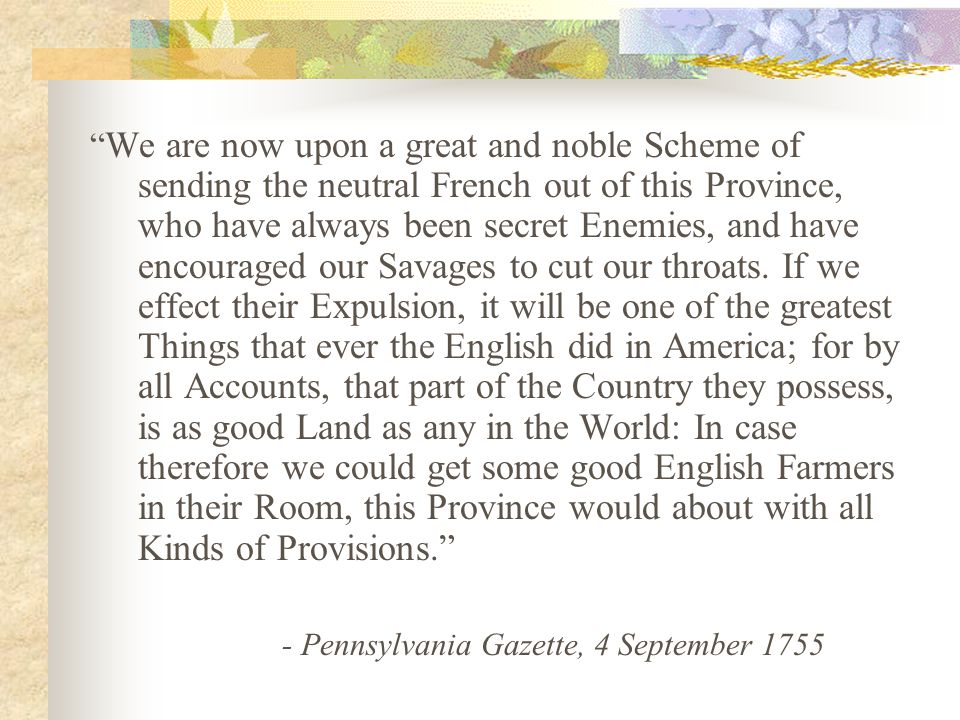 We are now upon a great and noble Scheme of sending the neutral French out of this Province, who have always been secret Enemies, and have encouraged our Savages to cut our throats. If we effect their Expulsion, it will be one of the greatest Things that ever the English did in America; for by all Accounts, that part of the Country they possess, is as good Land as any in the World: In case therefore we could get some good English Farmers in their Room, this Province would about with all Kinds of Provisions.