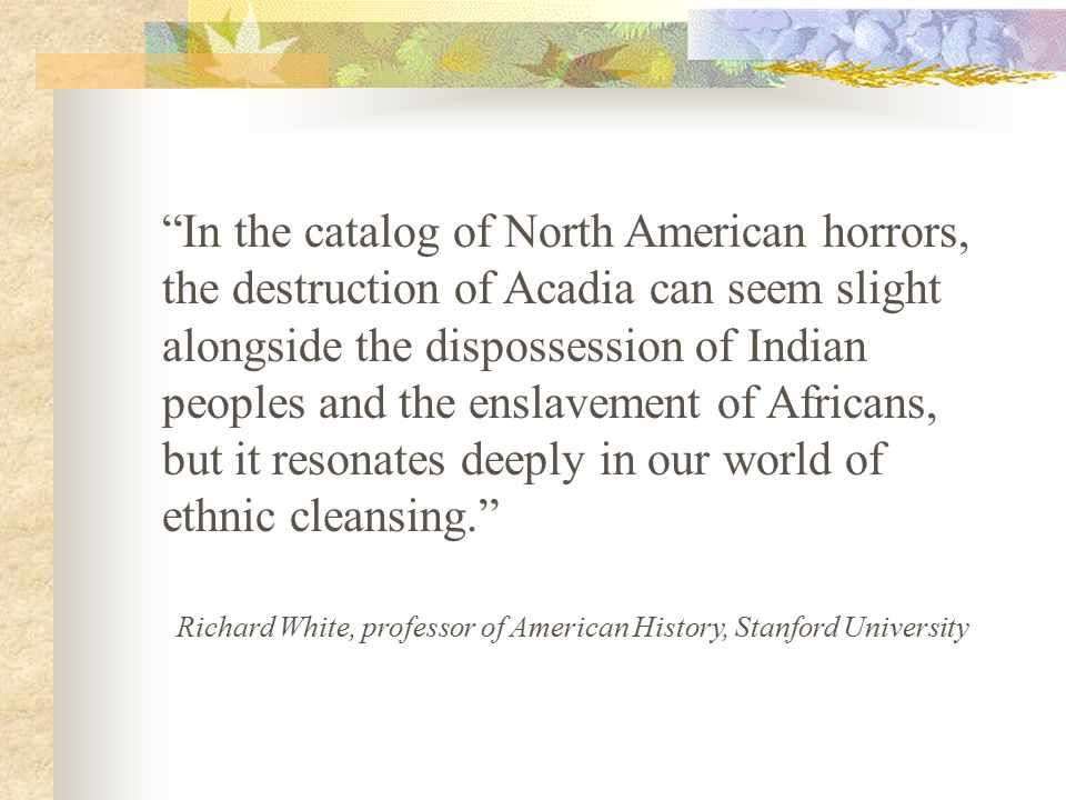 In the catalog of North American horrors, the destruction of Acadia can seem slight alongside the dispossession of Indian peoples and the enslavement of Africans, but it resonates deeply in our world of ethnic cleansing.