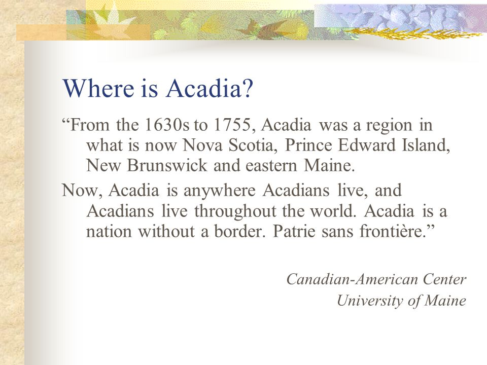 Where is Acadia From the 1630s to 1755, Acadia was a region in what is now Nova Scotia, Prince Edward Island, New Brunswick and eastern Maine.