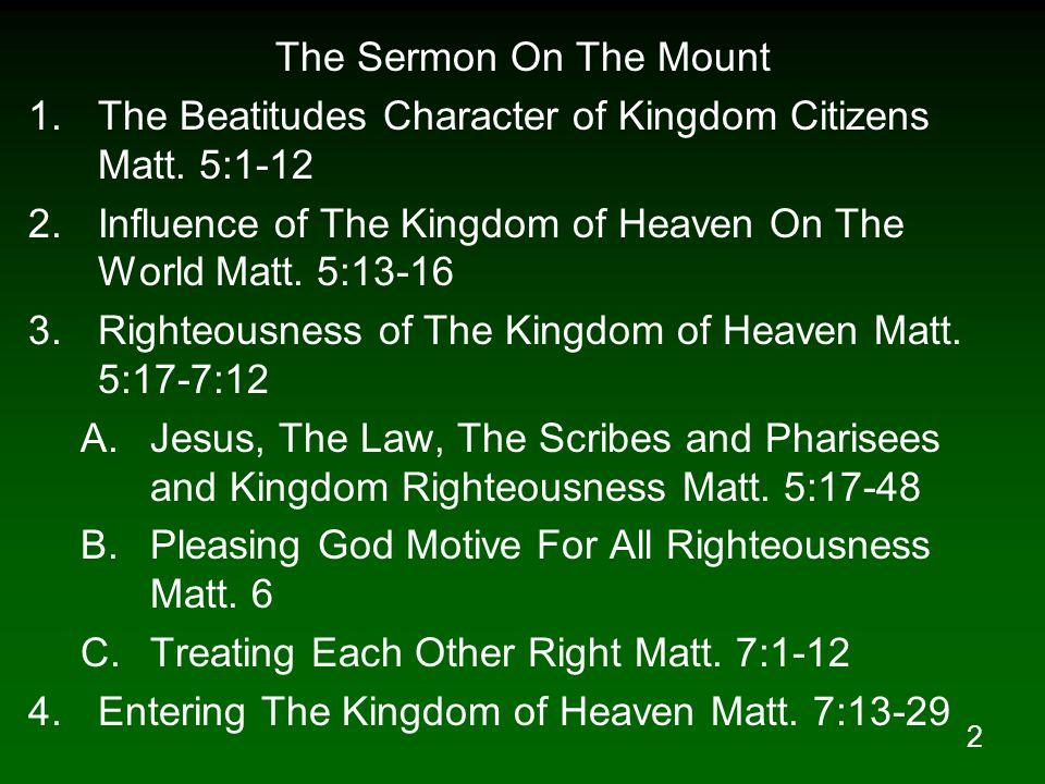The Sermon On The Mount The Beatitudes Character of Kingdom Citizens Matt. 5:1-12. Influence of The Kingdom of Heaven On The World Matt. 5:13-16.