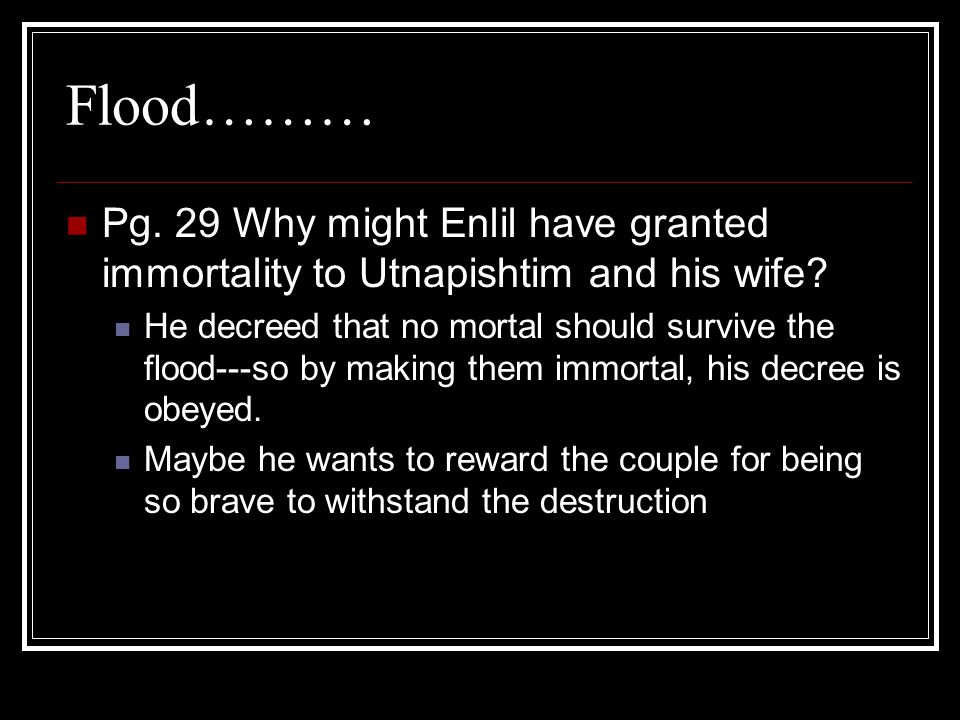Flood……… Pg. 29 Why might Enlil have granted immortality to Utnapishtim and his wife