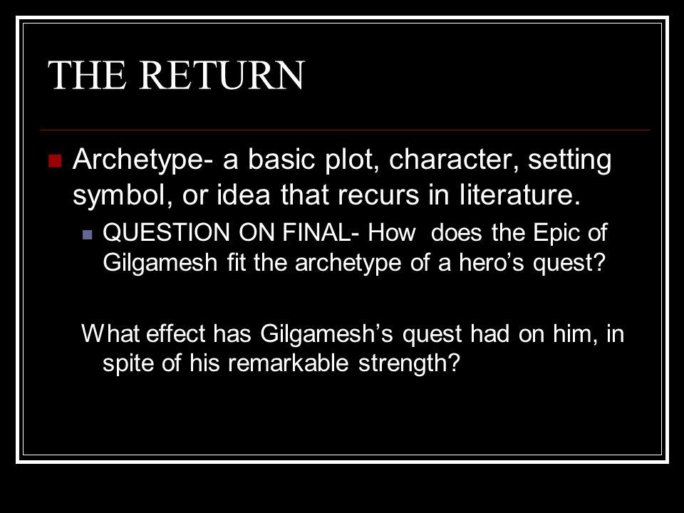THE RETURN Archetype- a basic plot, character, setting symbol, or idea that recurs in literature.