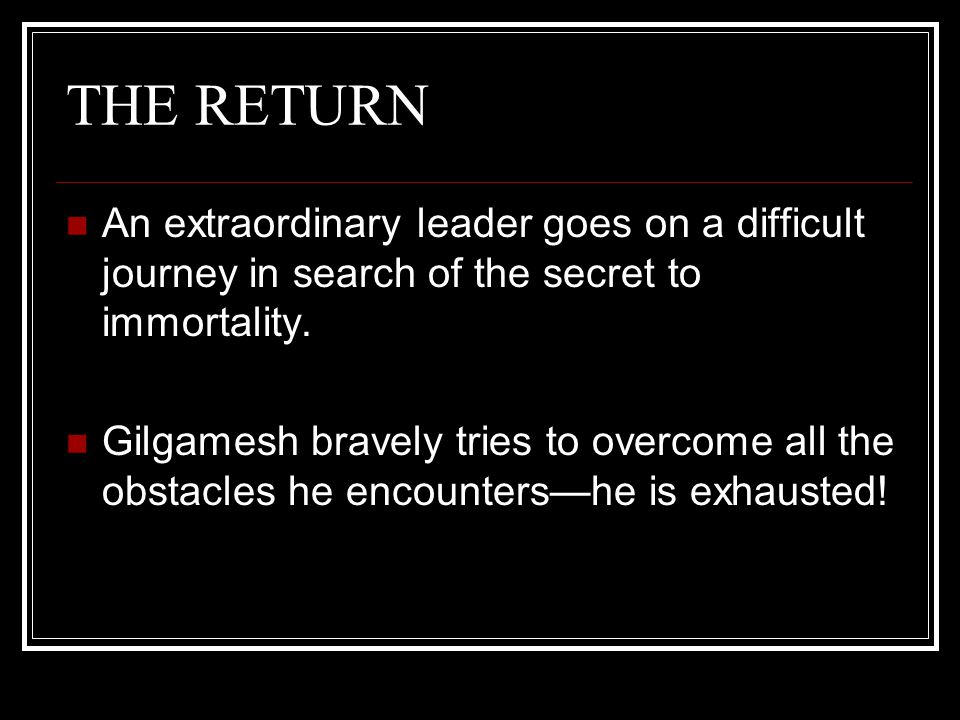 THE RETURN An extraordinary leader goes on a difficult journey in search of the secret to immortality.