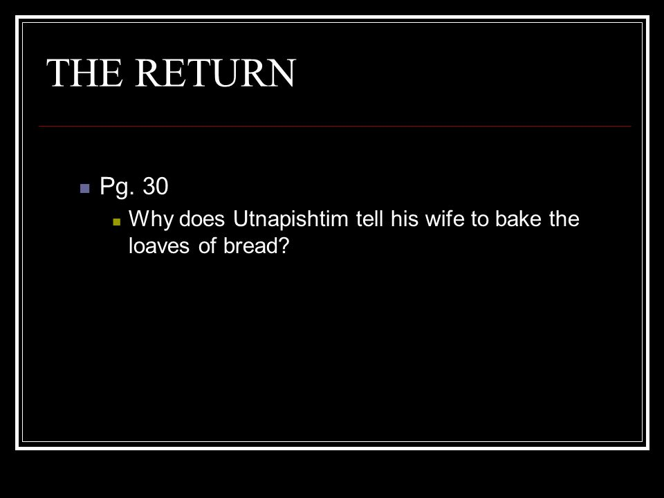 THE RETURN Pg. 30 Why does Utnapishtim tell his wife to bake the loaves of bread