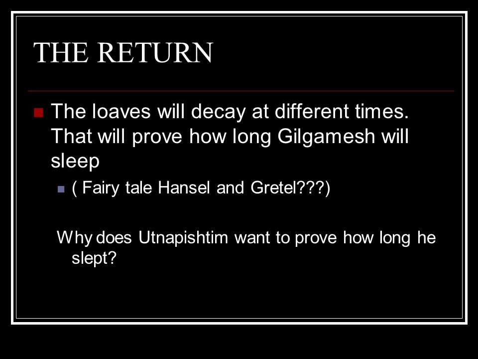 THE RETURN The loaves will decay at different times. That will prove how long Gilgamesh will sleep.