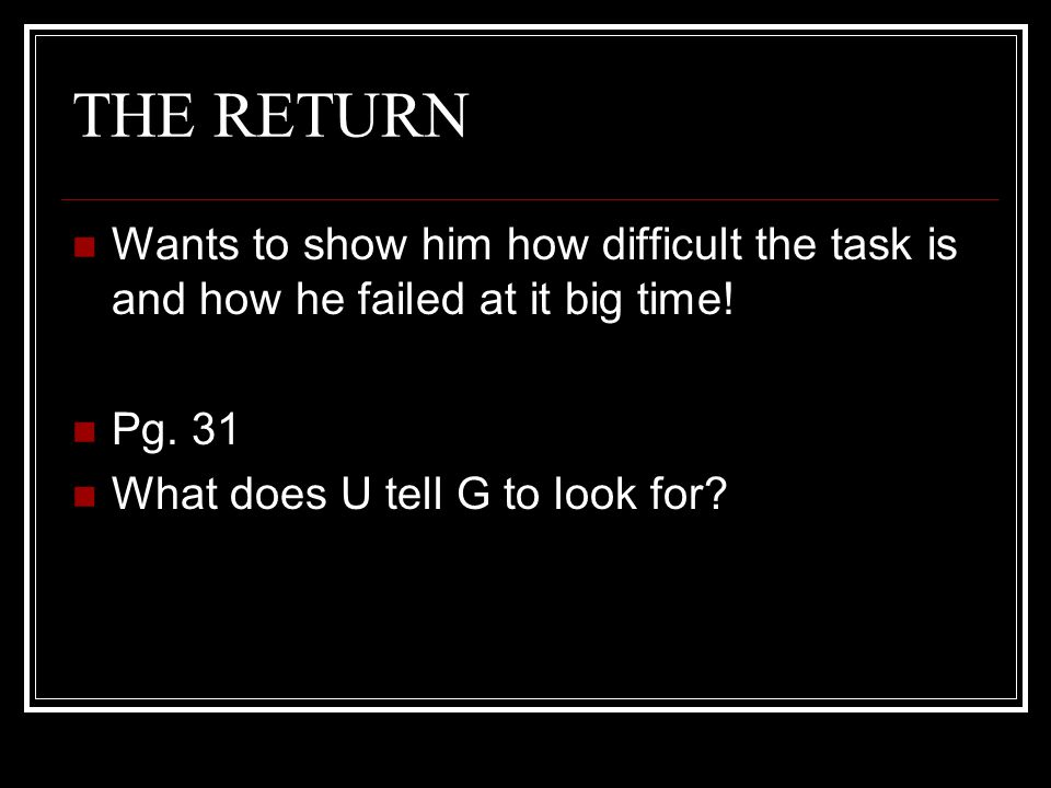 THE RETURN Wants to show him how difficult the task is and how he failed at it big time.