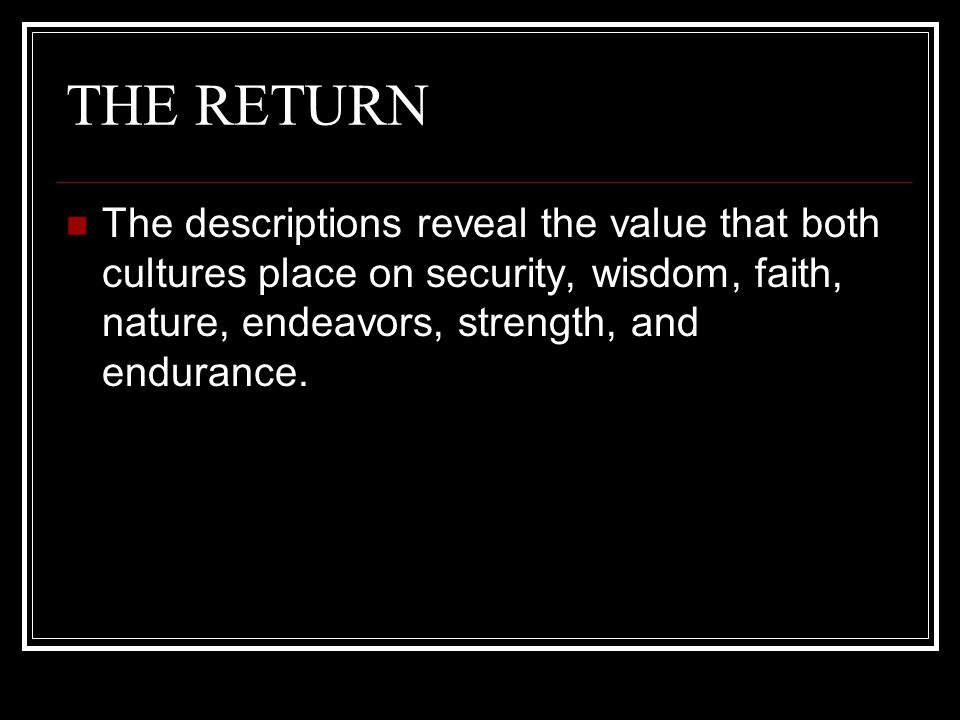 THE RETURN The descriptions reveal the value that both cultures place on security, wisdom, faith, nature, endeavors, strength, and endurance.