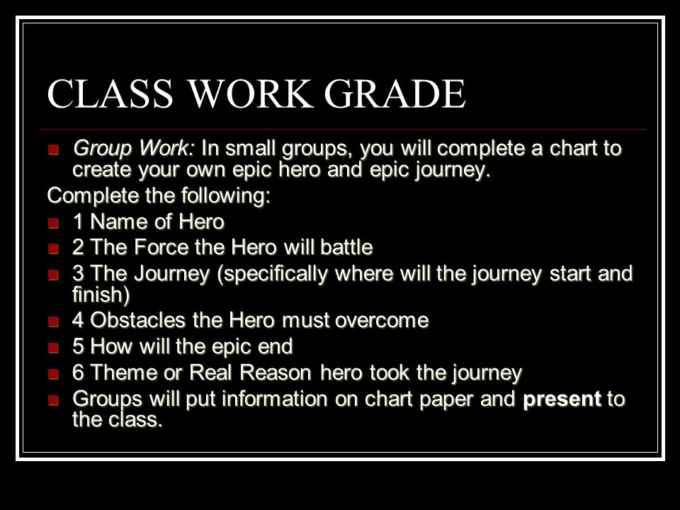 CLASS WORK GRADE Group Work: In small groups, you will complete a chart to create your own epic hero and epic journey.