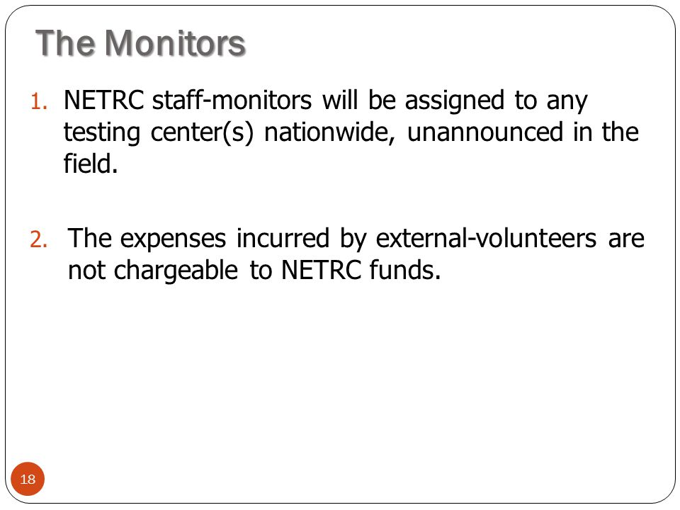 The Monitors NETRC staff-monitors will be assigned to any testing center(s) nationwide, unannounced in the field.