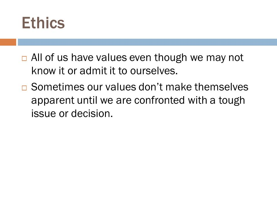 Ethics All of us have values even though we may not know it or admit it to ourselves.
