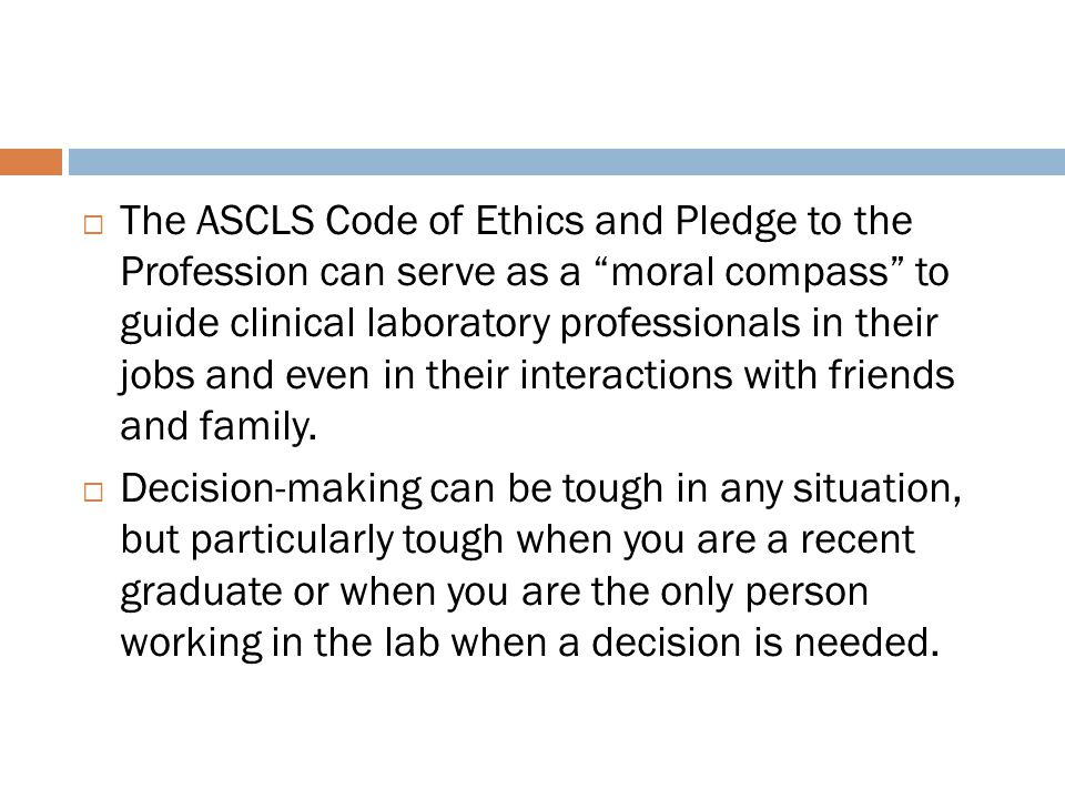 The ASCLS Code of Ethics and Pledge to the Profession can serve as a moral compass to guide clinical laboratory professionals in their jobs and even in their interactions with friends and family.