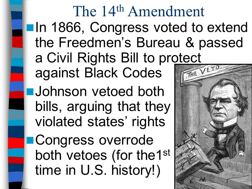 The 14th Amendment In 1866, Congress voted to extend the Freedmen's Bureau & passed a Civil Rights Bill to protect against Black Codes.