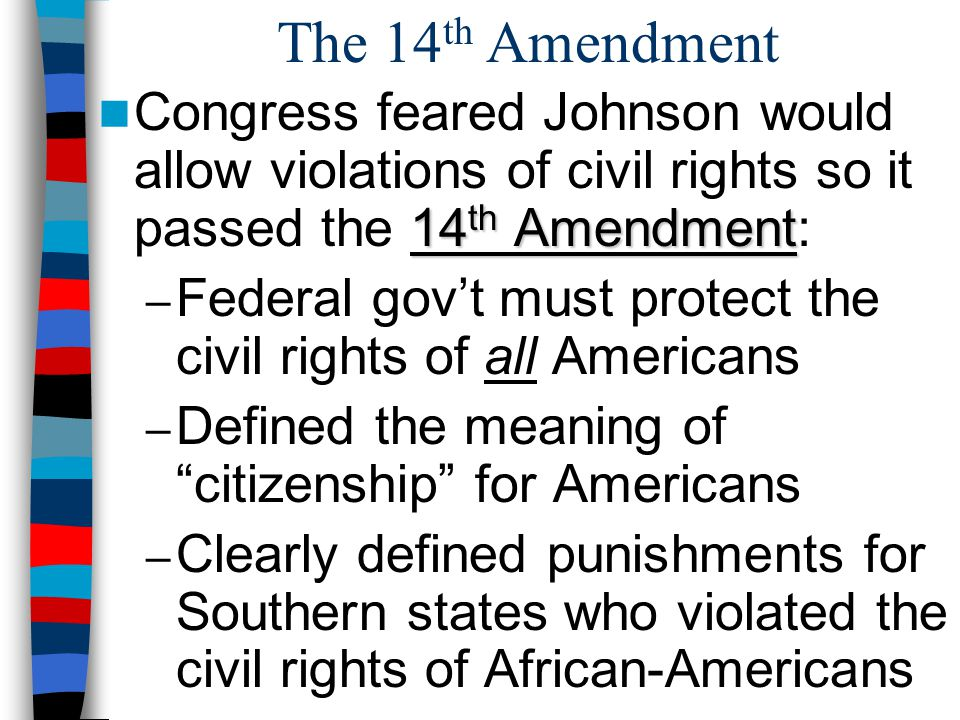 The 14th Amendment Congress feared Johnson would allow violations of civil rights so it passed the 14th Amendment: