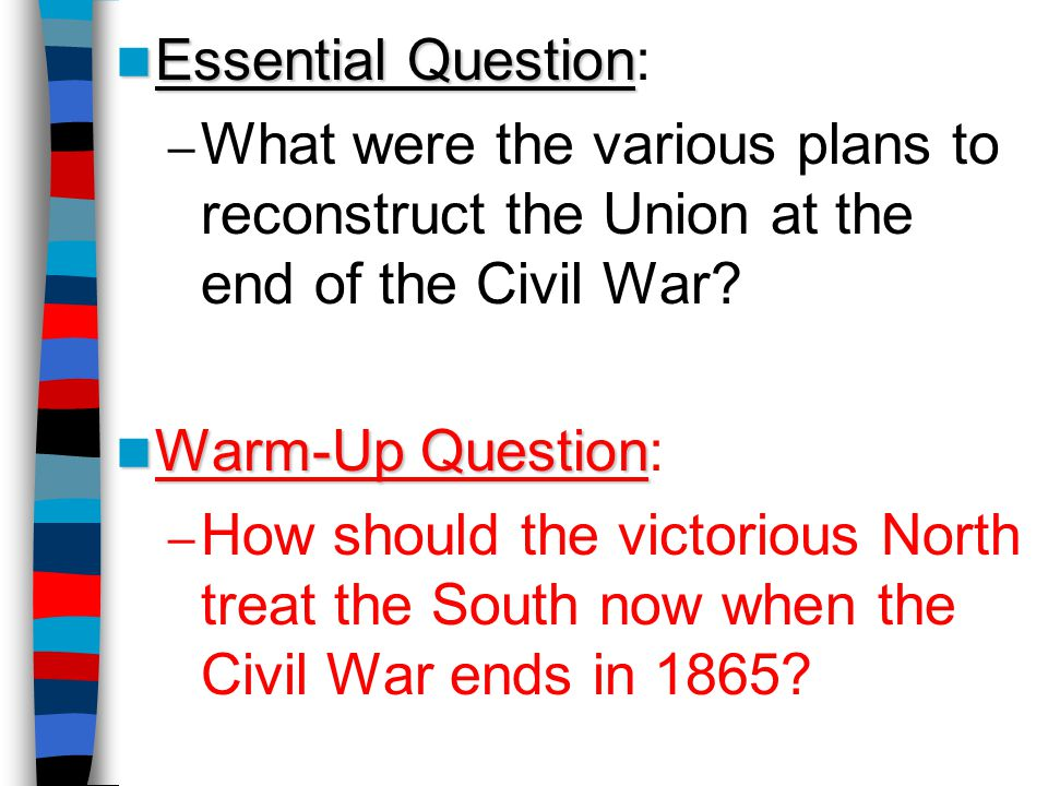 Essential Question: What were the various plans to reconstruct the Union at the end of the Civil War