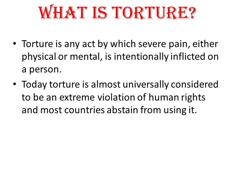 What is Torture Torture is any act by which severe pain, either physical or mental, is intentionally inflicted on a person.