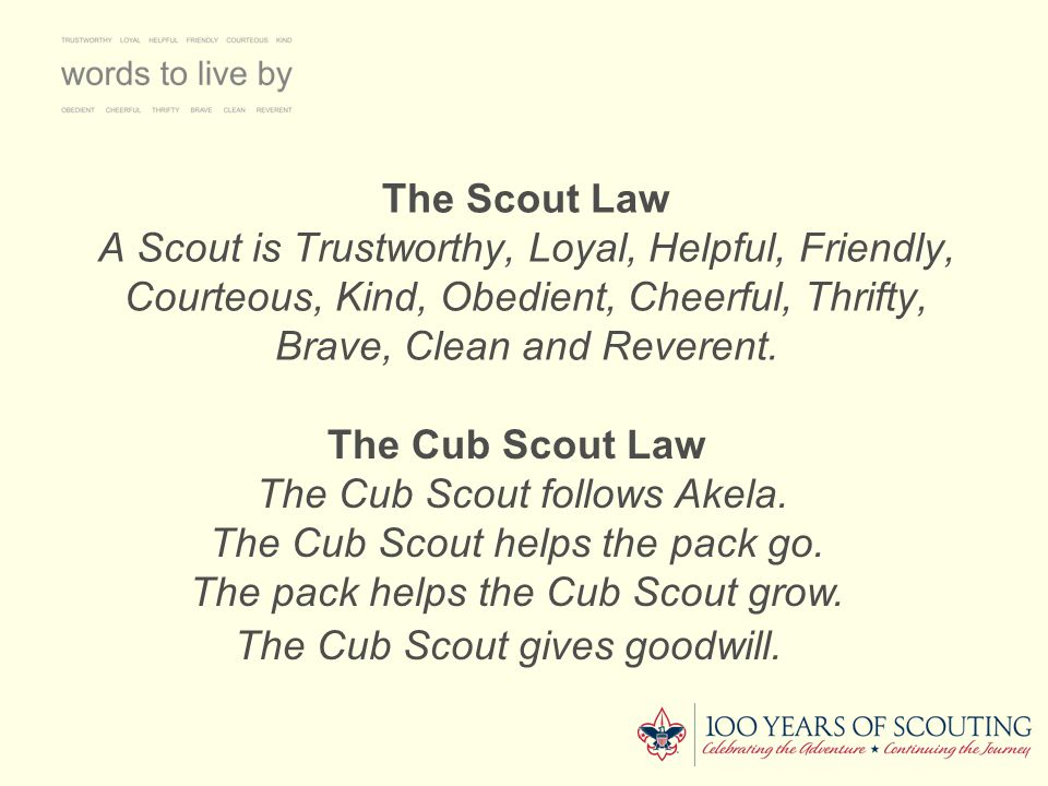The Scout Law A Scout is Trustworthy, Loyal, Helpful, Friendly, Courteous, Kind, Obedient, Cheerful, Thrifty, Brave, Clean and Reverent.