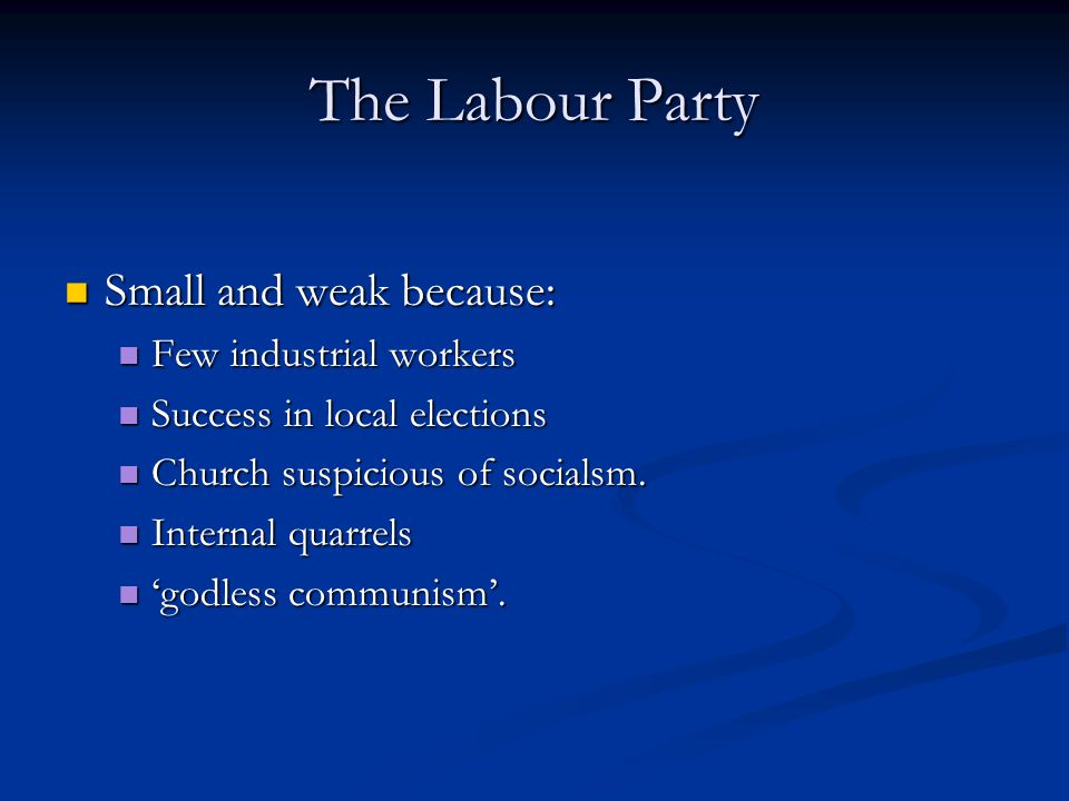 The Labour Party Small and weak because: Few industrial workers