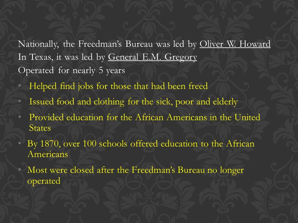 Nationally, the Freedman's Bureau was led by Oliver W. Howard