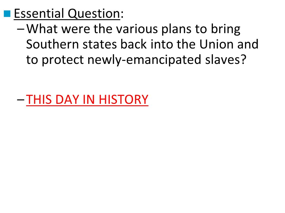 Essential Question: What were the various plans to bring Southern states back into the Union and to protect newly-emancipated slaves